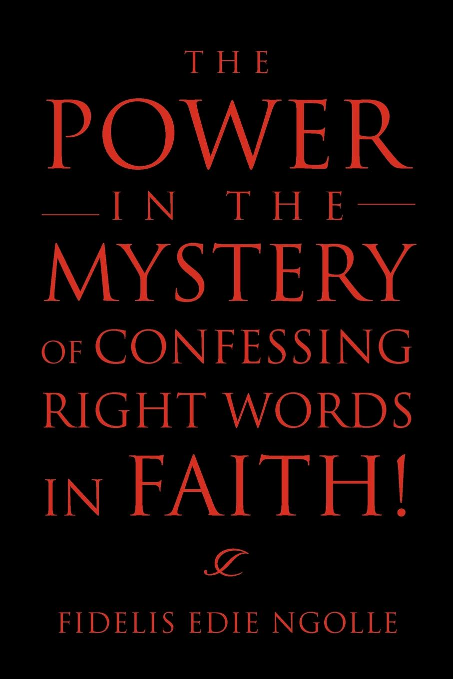 Fidelis Edie Ngolle The Power in the Mystery of Confessing Right Words in Faith! douglas john hall confessing the faith