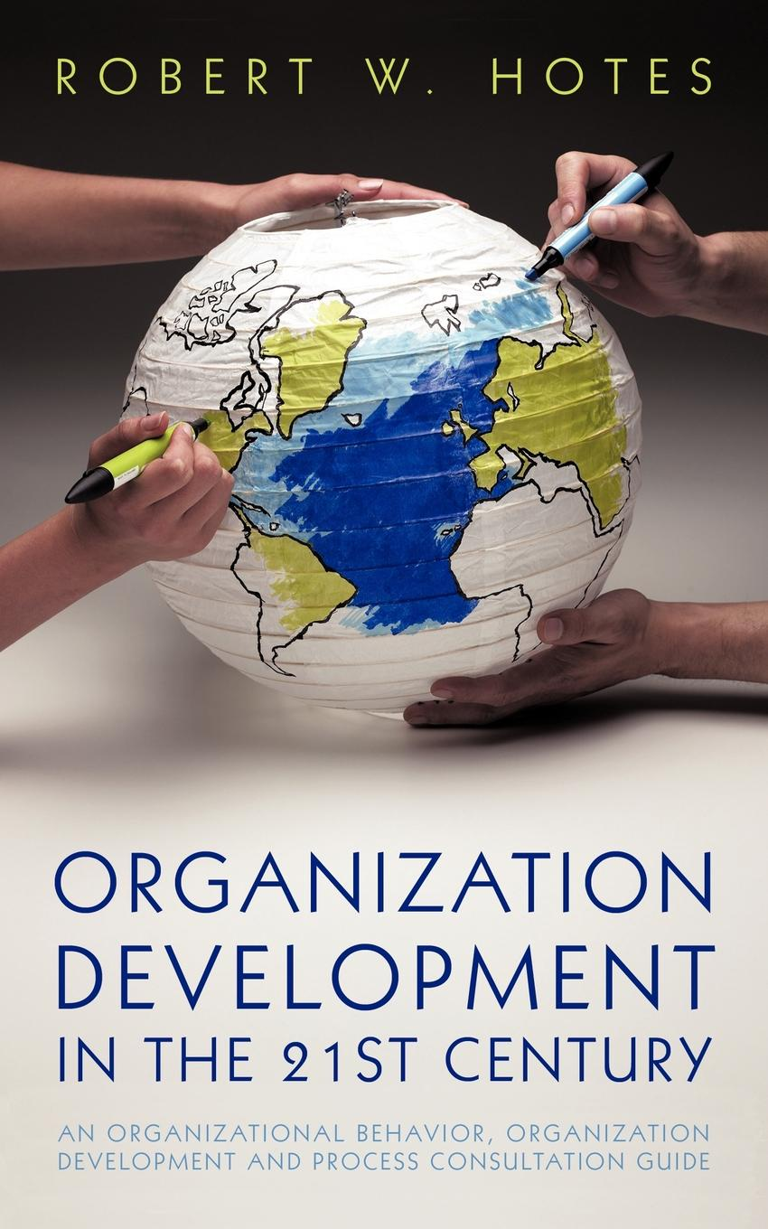 Robert W. Hotes Organization Development in the 21st Century. An Organizational Behavior, Organization Development and Process Consultation Guide john shook r the god debates a 21st century guide for atheists and believers and everyone in between