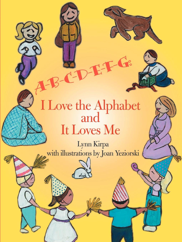 Lynn Kirpa A-B-C-D-E-F-G. I Love the Alphabet and It Loves Me