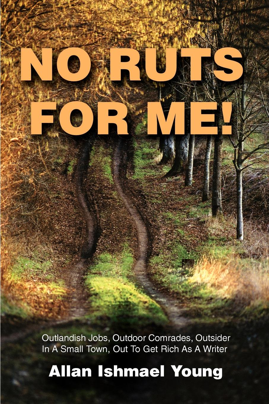 Allan Ishmael Young No Ruts for Me!. Outlandish Jobs, Outdoor Comrades, Outsider in a Small Town, Out to Get Rich as a Writer three comrades