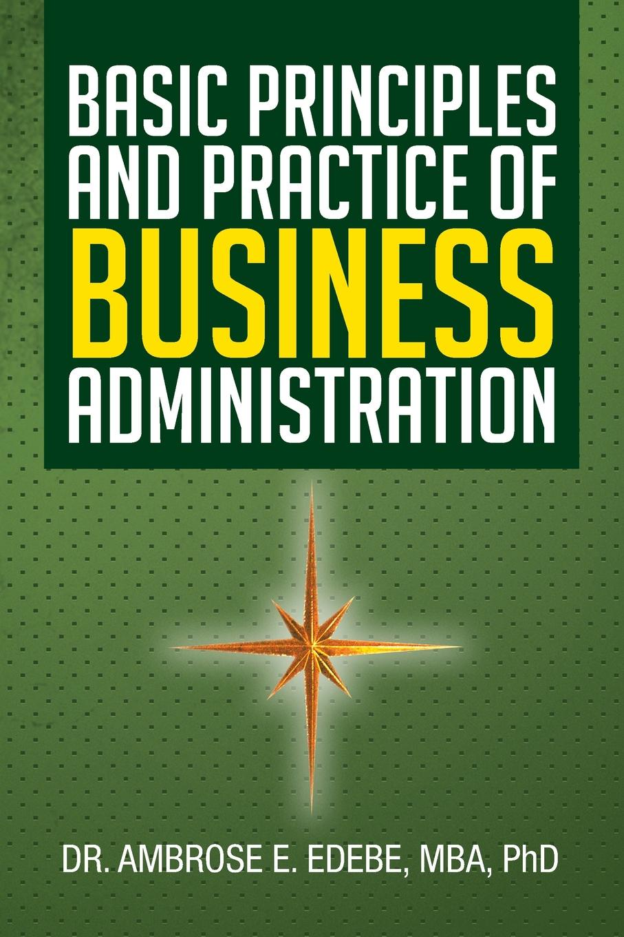 Ambrose E. Edebe, Dr Ambrose E. Edebe Mba Phd Basic Principles and Practice of Business Administration walter pohl l economic geology principles and practice