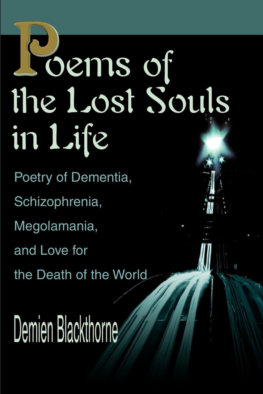 Demien Blackthorne Poems of the Lost Souls in Life. Poetry of Dementia, Schizophrenia, Megolamania, and Love for the Death of the World koontz d frankenstein lost souls