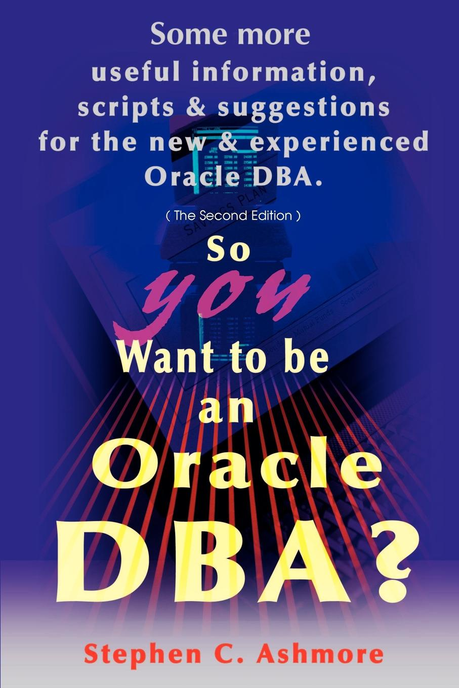 Stephen C. Ashmore So You Want to Be an Oracle DBA?. Some More Useful Information, Scripts and Suggestions for the New and Experienced Oracle DBA tim hines the oracle