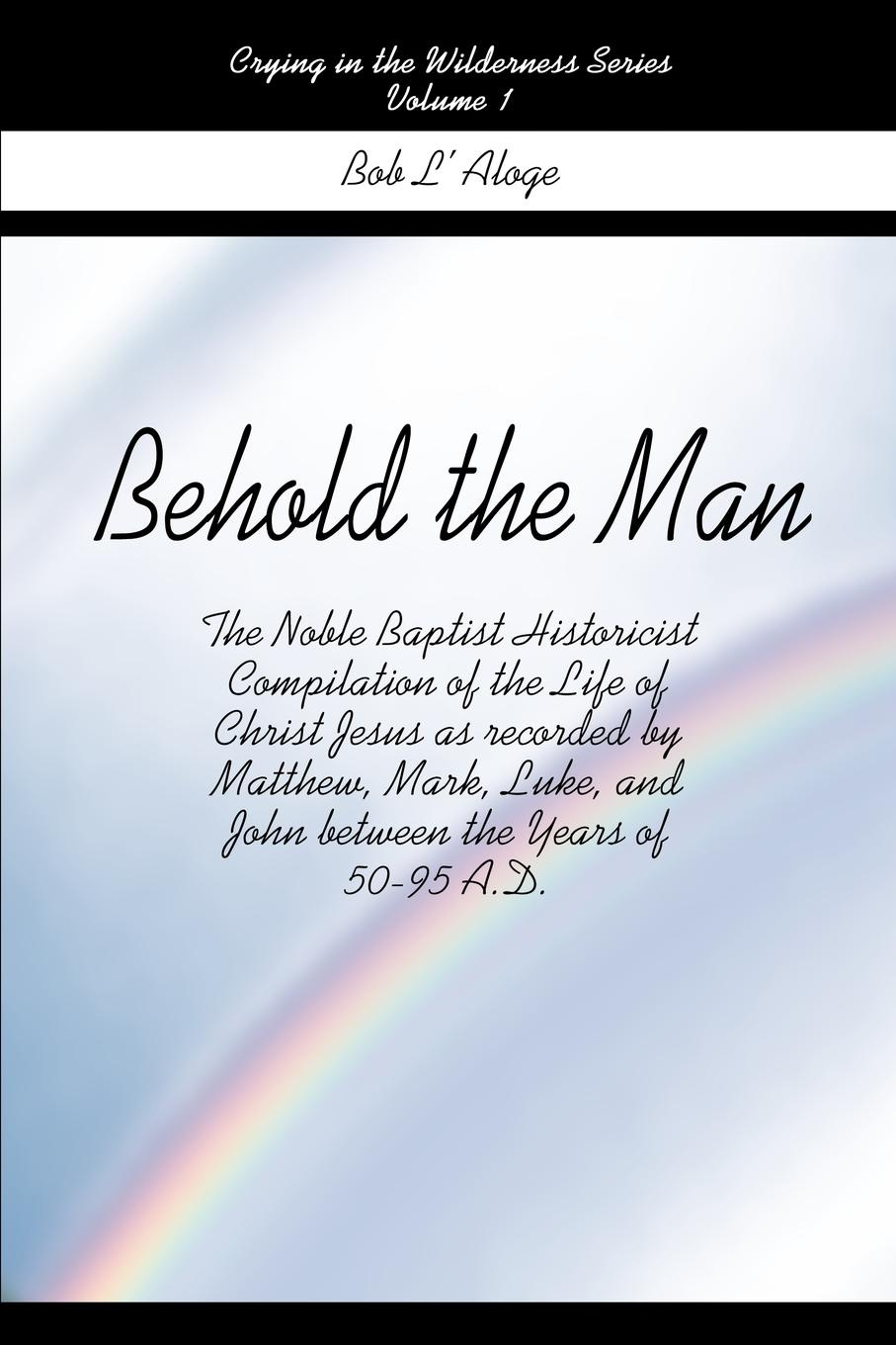Bob L'Aloge Behold the Man. The Noble Baptist Historicist Compilation of the Life of Christ Jesus as Recorded by Matthew, Mark, Luke, and John Bet john holt the candy man