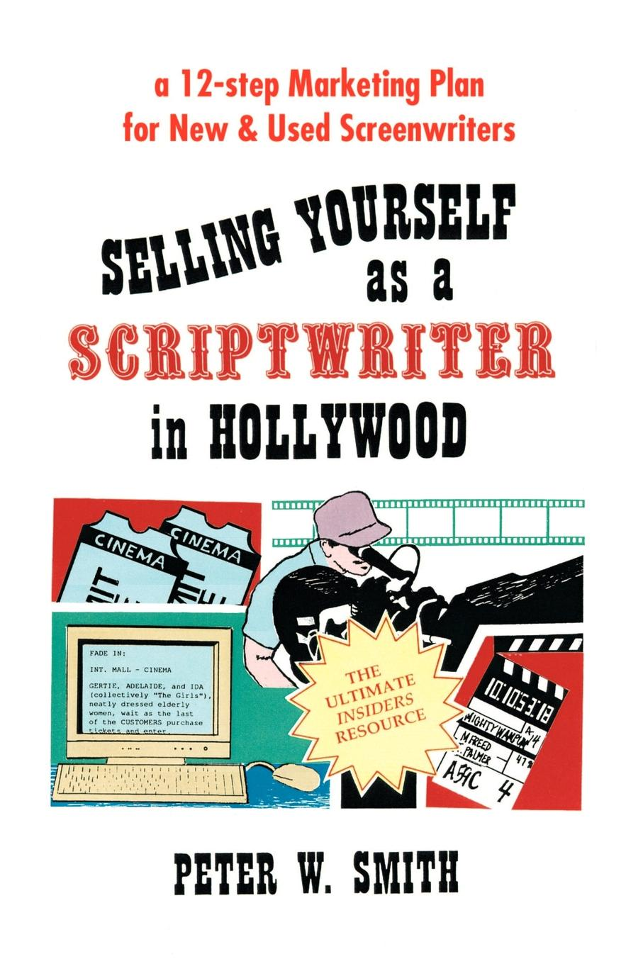 Peter W. Smith Selling Yourself as a Scriptwriter in Hollywood. A 12-Step Marketing Plan for New & Used Screenwriters elizabeth rush kruger marketing plan templates for enhancing profits