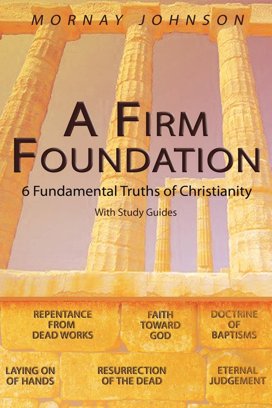 MORNAY JOHNSON A FIRM FOUNDATION. 6 Fundamental Truths of Christianity kenneth gullett a firm foundation from genesis chapters 1 3