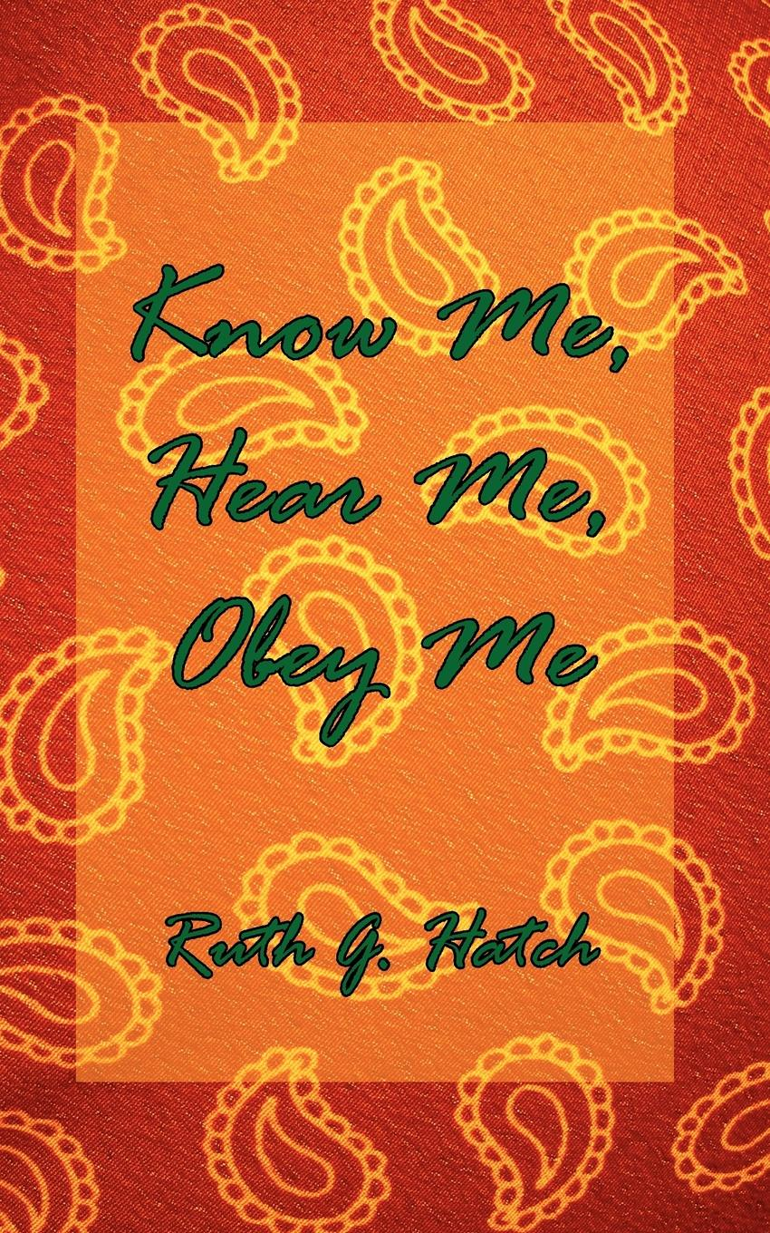 Ruth G. Hatch Know Me, Hear Me, Obey Me skinny me