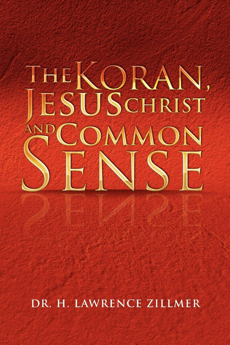 H. Lawrence Zillmer The Koran, Jesus Christ and Common Sense the koran for dummies®