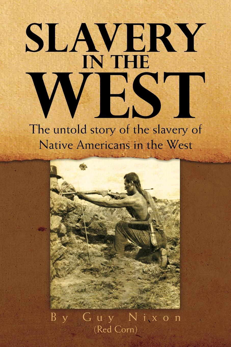 Guy Nixon (Red Corn) Slavery in the West. The Untold Story of the Slavery of Native Americans in the West slavery