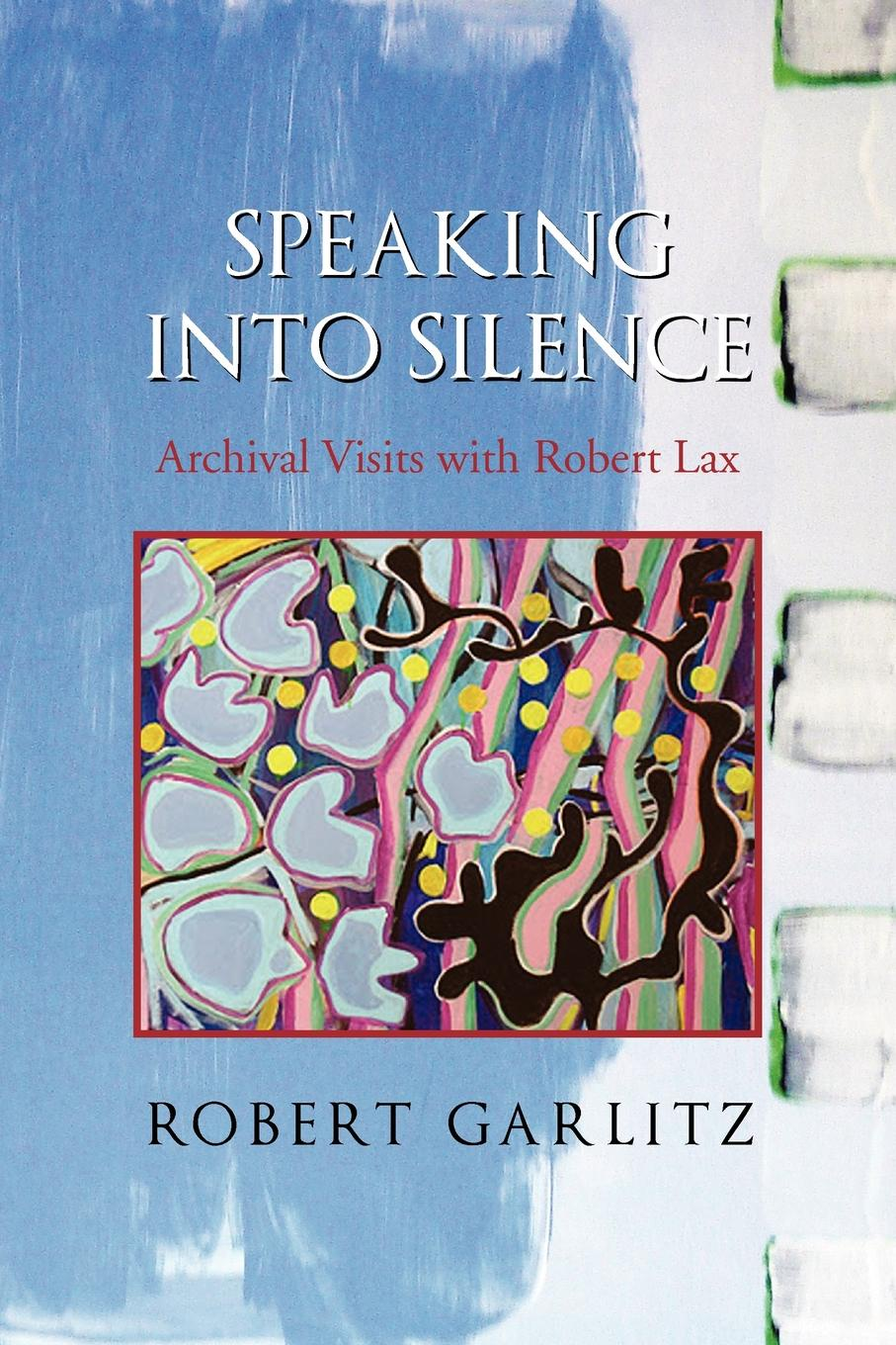 Robert Garlitz Speaking Into Silence. Archival Visits with Lax