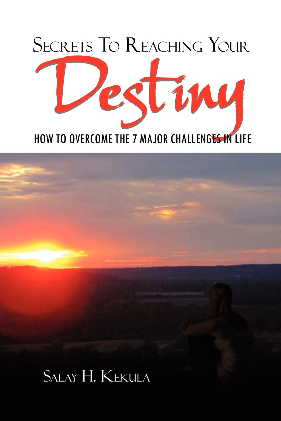 SALAY H. KEKULA Secrets To Reaching Your Destiny. HOW TO OVERCOME THE 7 MAJOR CHALLENGES IN LIFE