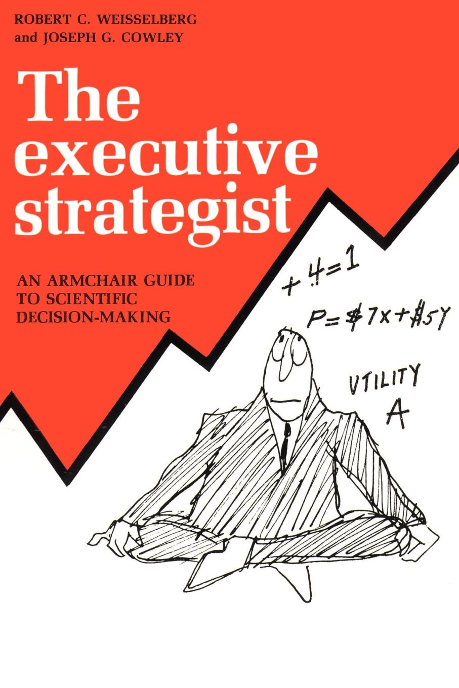 Robert C. Weisselberg, Joseph G. Cowley The Executive Strategist. An Armchair Guide to Scientific Decision-Making benedict nnolim perspectives from an armchair