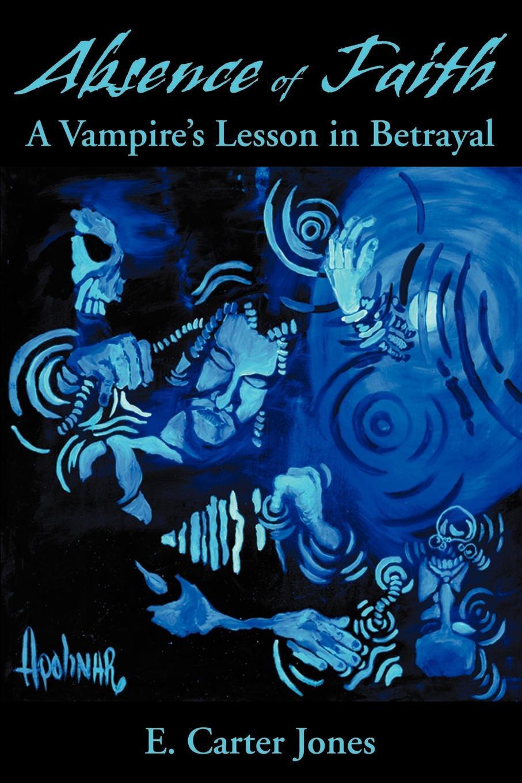 E. Carter Jones Absence of Faith. A Vampire's Lesson in Betrayal a t jones e j waggoner lessons on faith