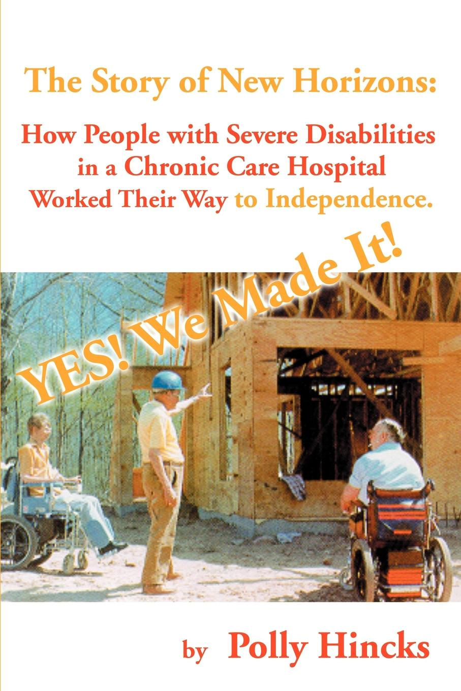 Polly Hincks Yes! We Made It! The Story of New Horizons. How People with Severe Disabilities in a Chronic Care Hospital Worked Their Way to Independence