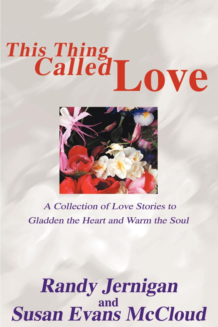 Randy Jernigan, E Jernigan, Susan Evans McCloud This Thing Called Love. A Collection of Love Stories to Gladden the Heart and Warm the Soul susan schonberg the phoenix of love