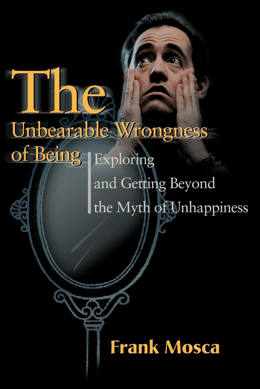 Frank Mosca The Unbearable Wrongness of Being. Exploring and Getting Beyond the Myth of Unhappiness цена