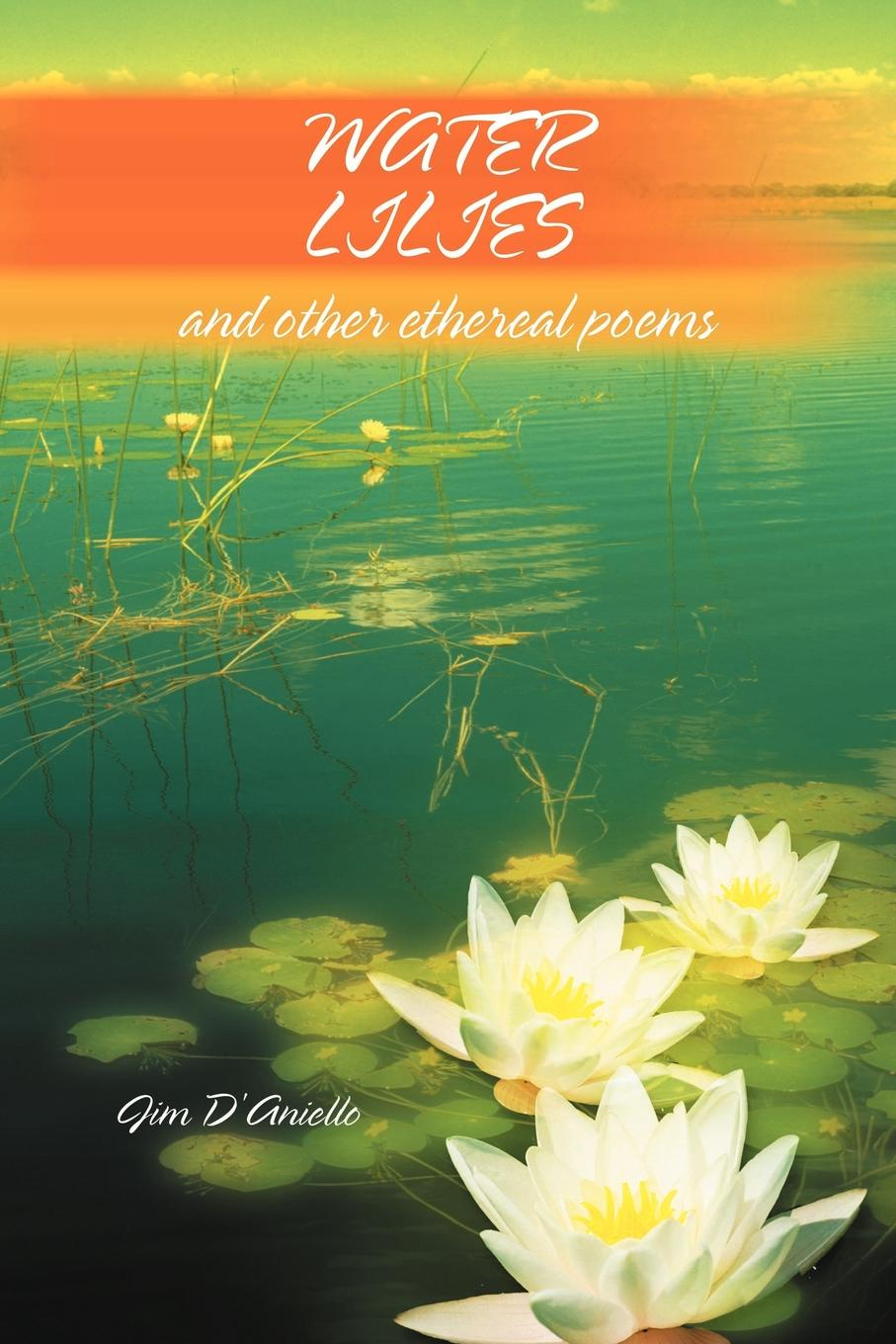 Jim D'Aniello Water Lilies. And Other Ethereal Poems mary brooks water lilies and other short stories