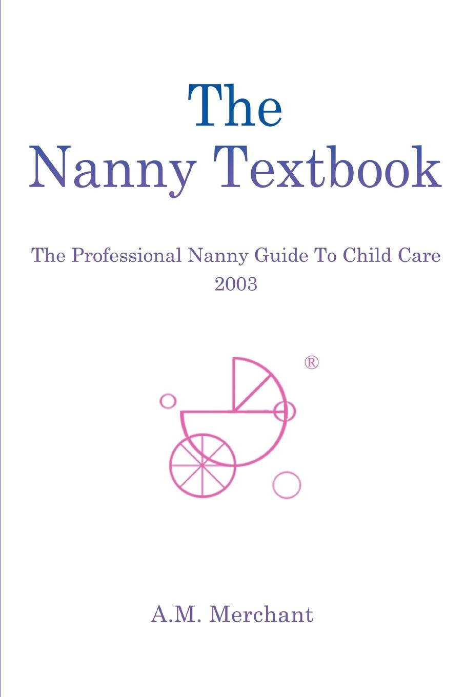 A. M. Merchant The Nanny Textbook. Professional Guide To Child Care 2003