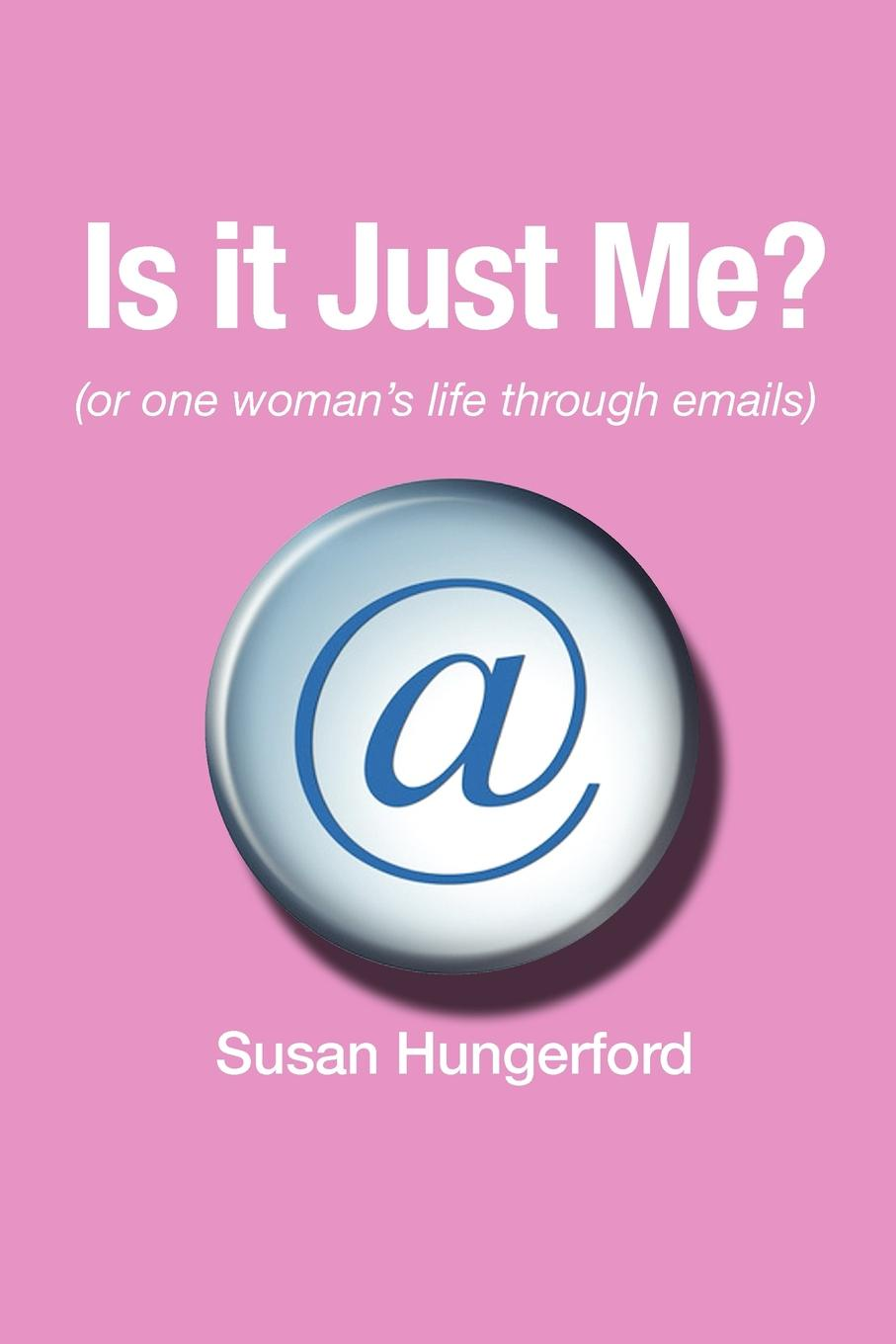 Susan Hungerford Is It Just Me? (or One Woman's Life Through Emails) just one year