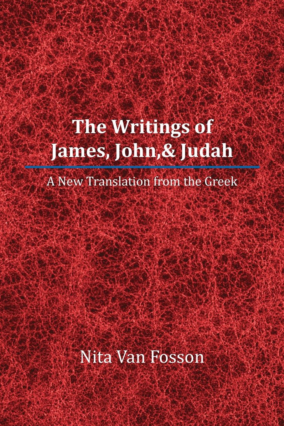 Nita Van Fosson The Writings of James, John,& Judah. A New Translation from the Greek