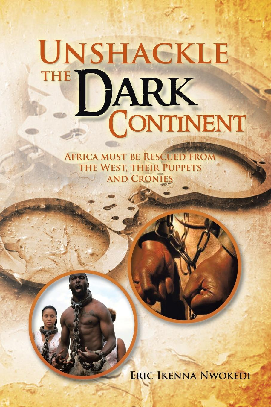 Eric Ikenna Nwokedi Unshackle the Dark Continent. Africa Must Be Rescued from West, Their Puppets and Cronies