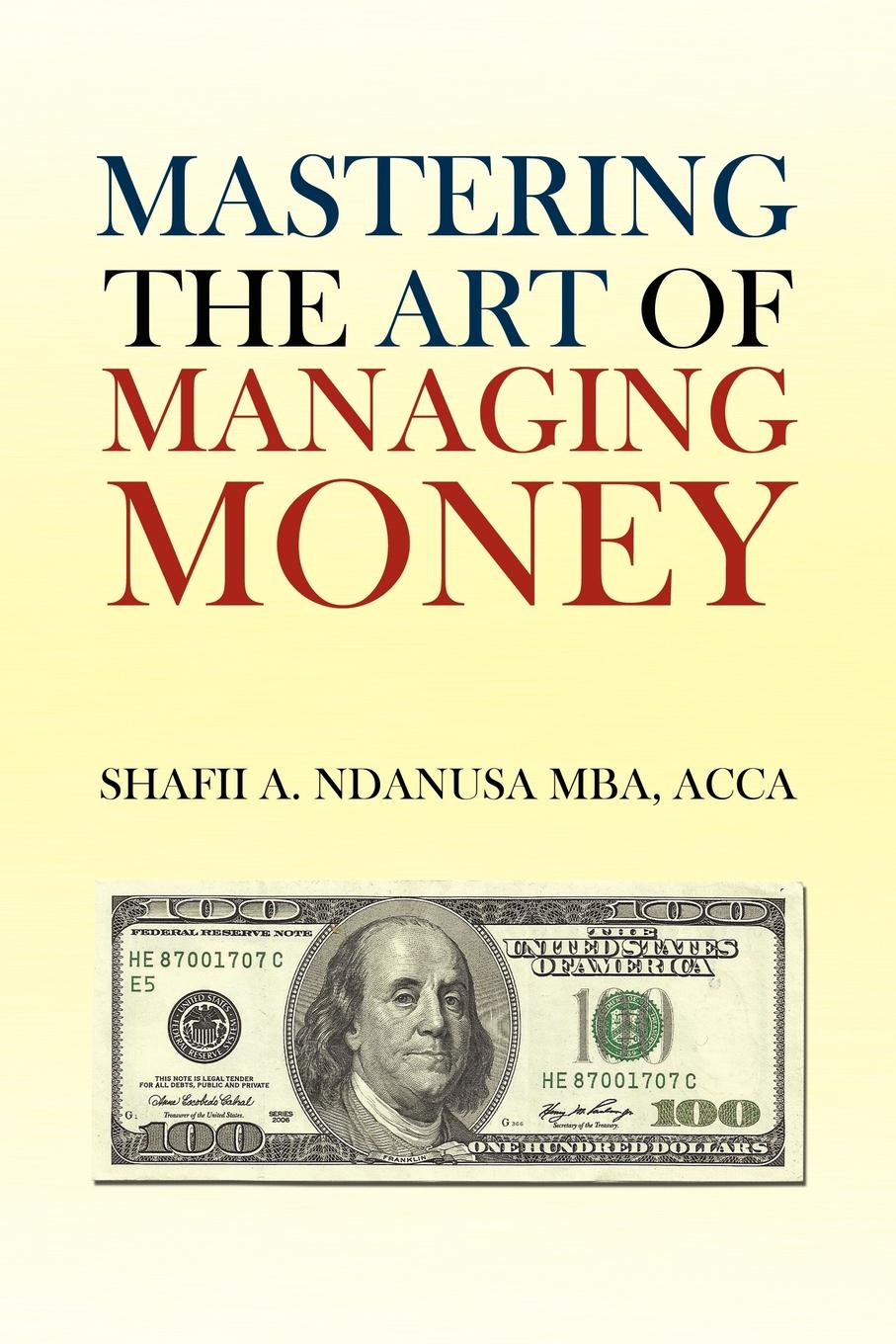 Shafii A. Ndanusa ACCA MBA Mastering the Art of Managing Money. Secrets for Success In the Management of Personal And Corporate Finances