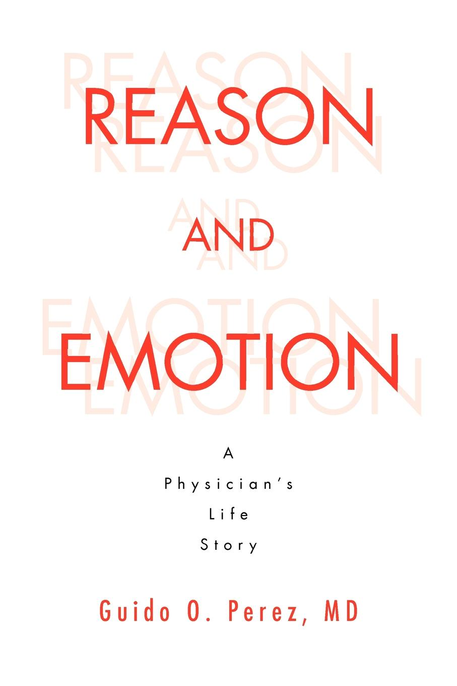 Guido O. Perez Reason and Emotion. A Physician's Life Story: A Physician's Life Story a denim story