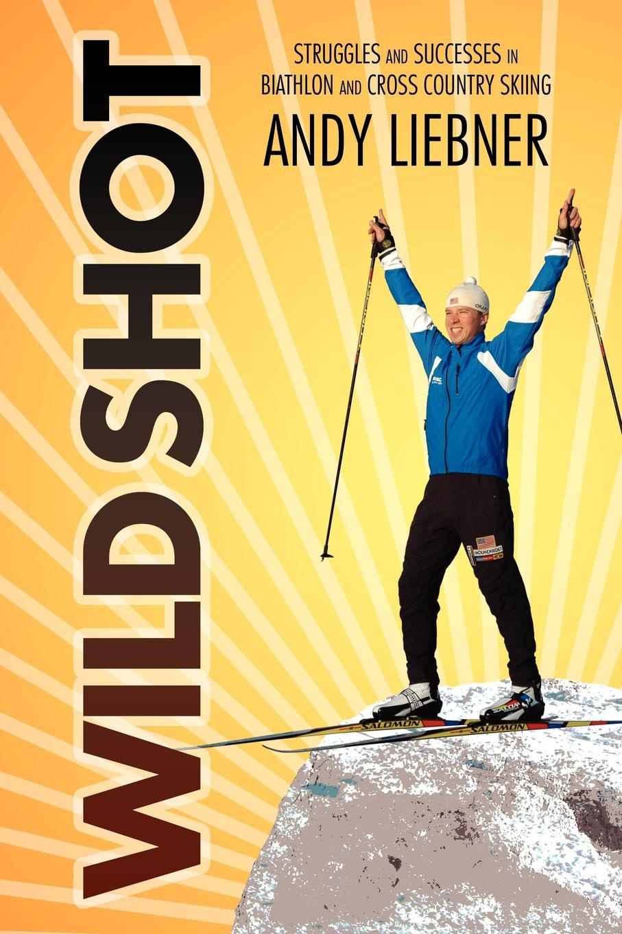 Andy Liebner Wild Shot. Struggles and Successes in Biathlon and Cross Country Skiing nauti and wild