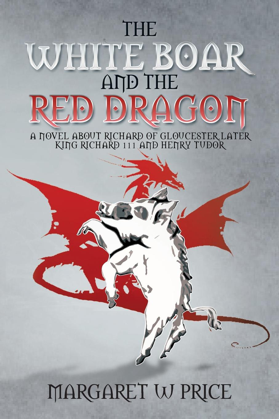 Margaret W Price The White Boar and the Red Dragon A Novel about Richard of Gloucester Later King Richard 111 and Henry Tudor A Novel about Richard of Gloucester L