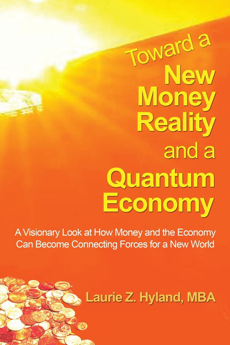 Laurie Z. Hyland Mba Toward a New Money Reality and a Quantum Economy. A Visionary Look at How Money and the Economy Can Be Connecting Forces for a New World
