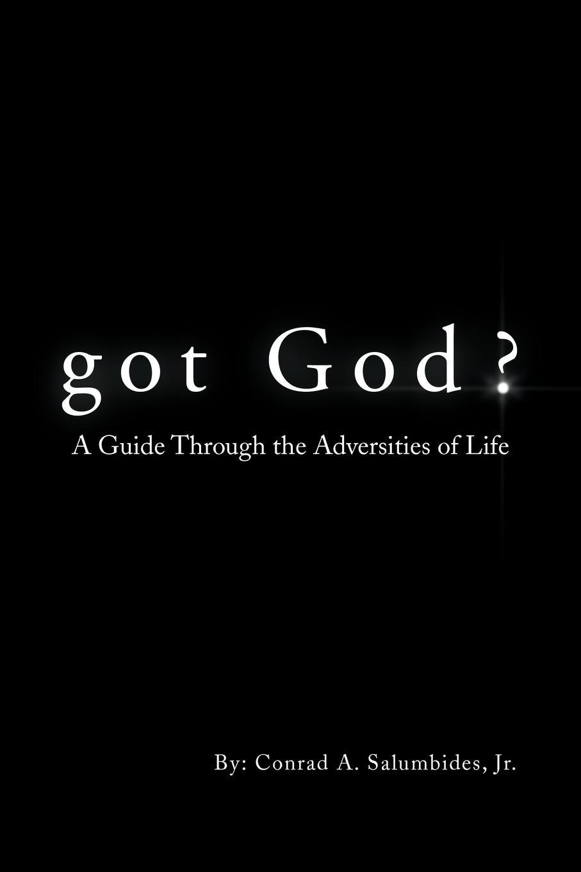 Conrad A. Jr. Salumbides Got God?. A Guide Through the Adversities of Life