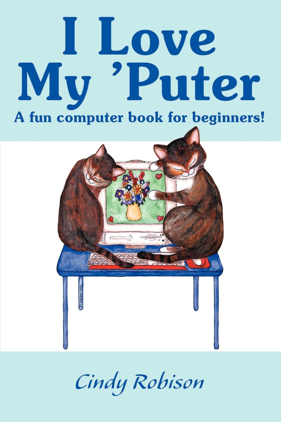 Cindy Robison I Love My 'Puter. A Fun Computer Book for Beginners! блюдо декоративное home philosophy 28 см i love my home 402171