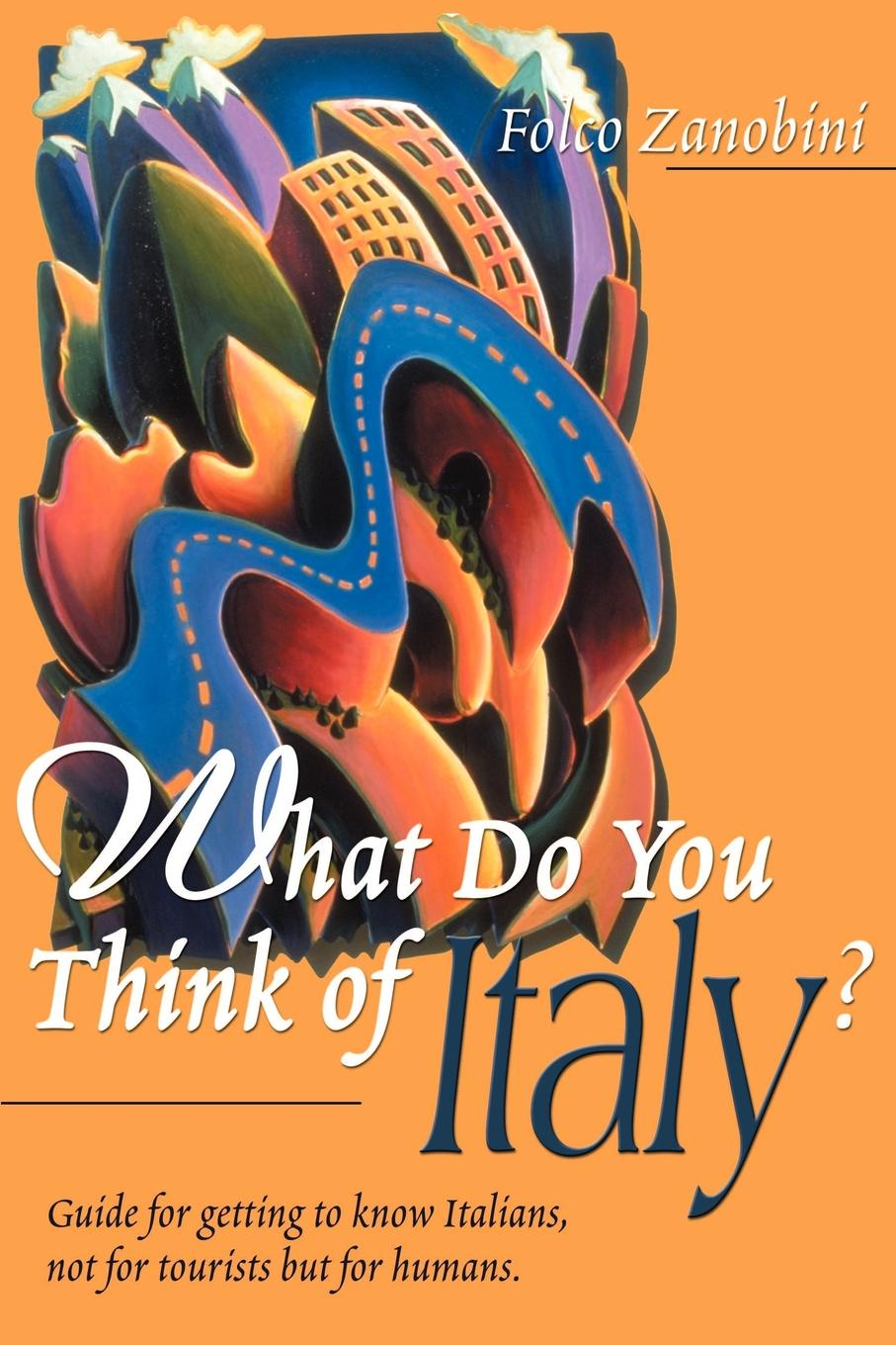 Folco Zanobini What Do You Think of Italy?. Guide for Getting to Know Italians, Not for Tourists But for Humans