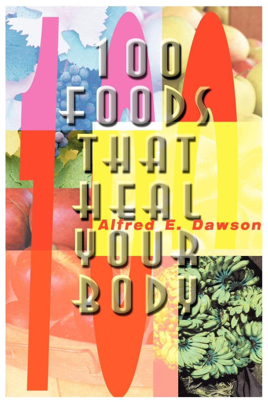 Alfred E. Dawson 100 Foods That Heal Your Body