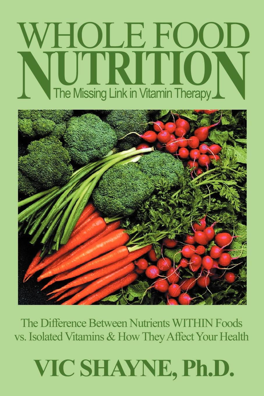 Vic Shayne Whole Food Nutrition. The Missing Link in Vitamin Therapy: Difference Between Nutrients Within Foods Vs. Isolated Vitamins & How They Affect Your