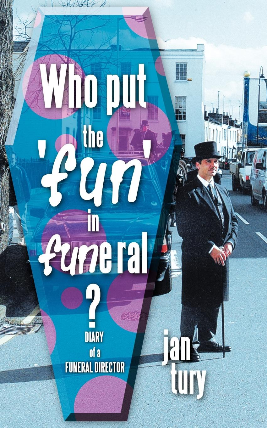 Jan Tury Who Put the 'Fun' in Funeral?. Diary of a Funeral Director