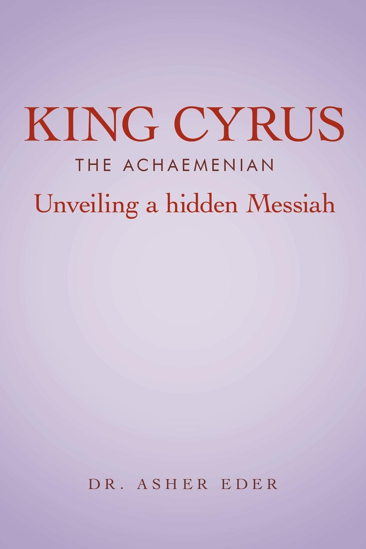 Asher Eder King Cyrus the Achaemenian. Unveiling a Hidden Messiah versailles the great and hidden splendours of the sun king