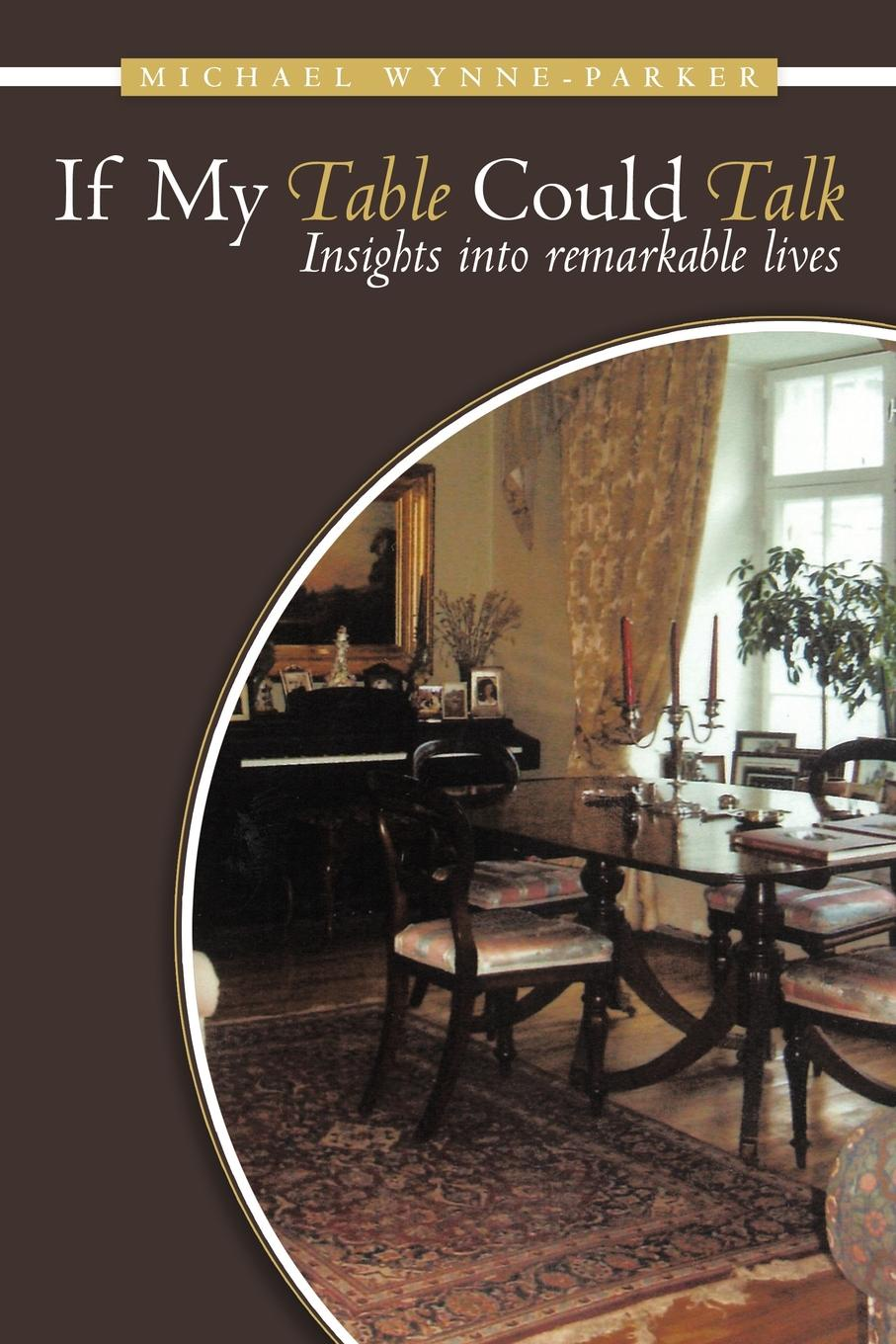 Michael Wynne-Parker If My Table Could Talk. Insights Into Remarkable Lives