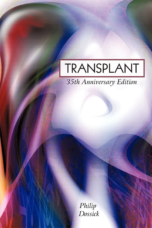 Philip Dossick Transplant. 35th Anniversary Edition