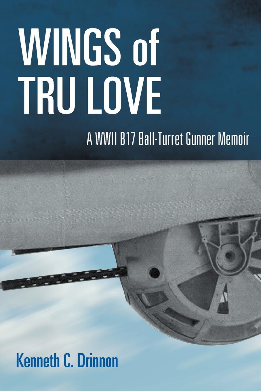 Kenneth C. Drinnon Wings of Tru Love. A WWII B17 Ball-Turret Gunner Memoir