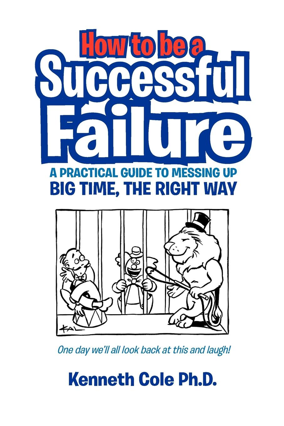 Michael Pawson, Kenneth Ph. D. Cole How to Be a Successful Failure. A Practical Guide to Messing Up Big Time, the Right Way patrick e jeter the s factor how to be a successful person