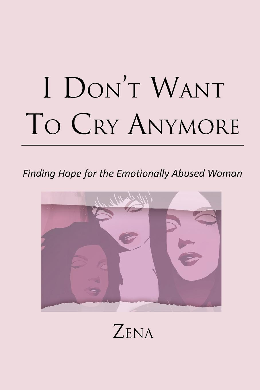Zena I Don't Want To Cry Anymore. Finding Hope for the Emotional Abused Woman цена