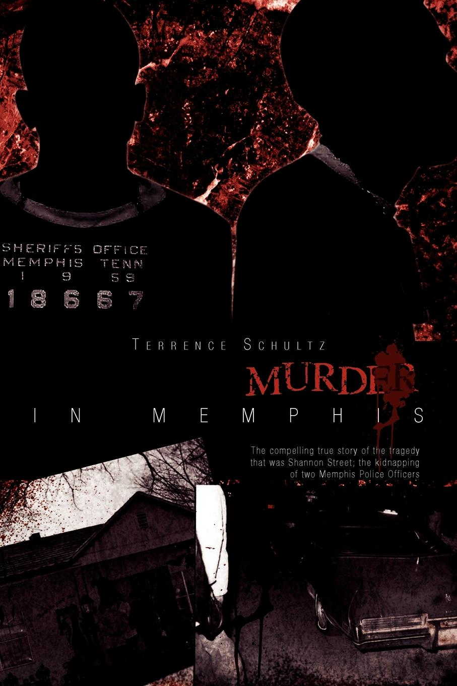 Terrence Schultz Hostage/Murder in Memphis. The Compelling True Story of the Tragedy That Was Shannon Street; The Kidnapping of Two Memphis Police Officers