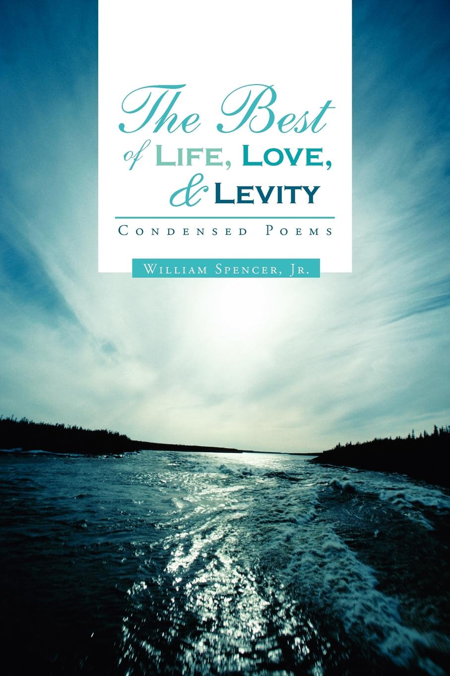 William Jr. Spencer The Best of Life, Love, and Levity. Condensed Poems