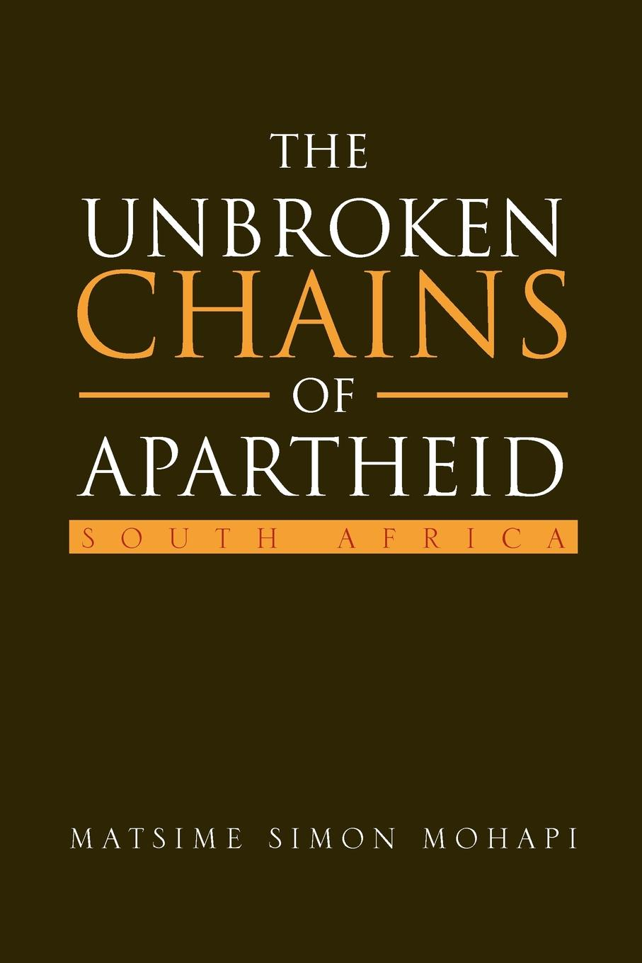 Matsime Simon Mohapi The Unbroken Chains of Apartheid. SOUTH AFRICA a promise unbroken
