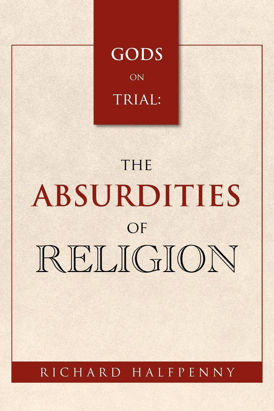 Richard Halfpenny GODS on Trial. The Absurdities of Religion history on trial