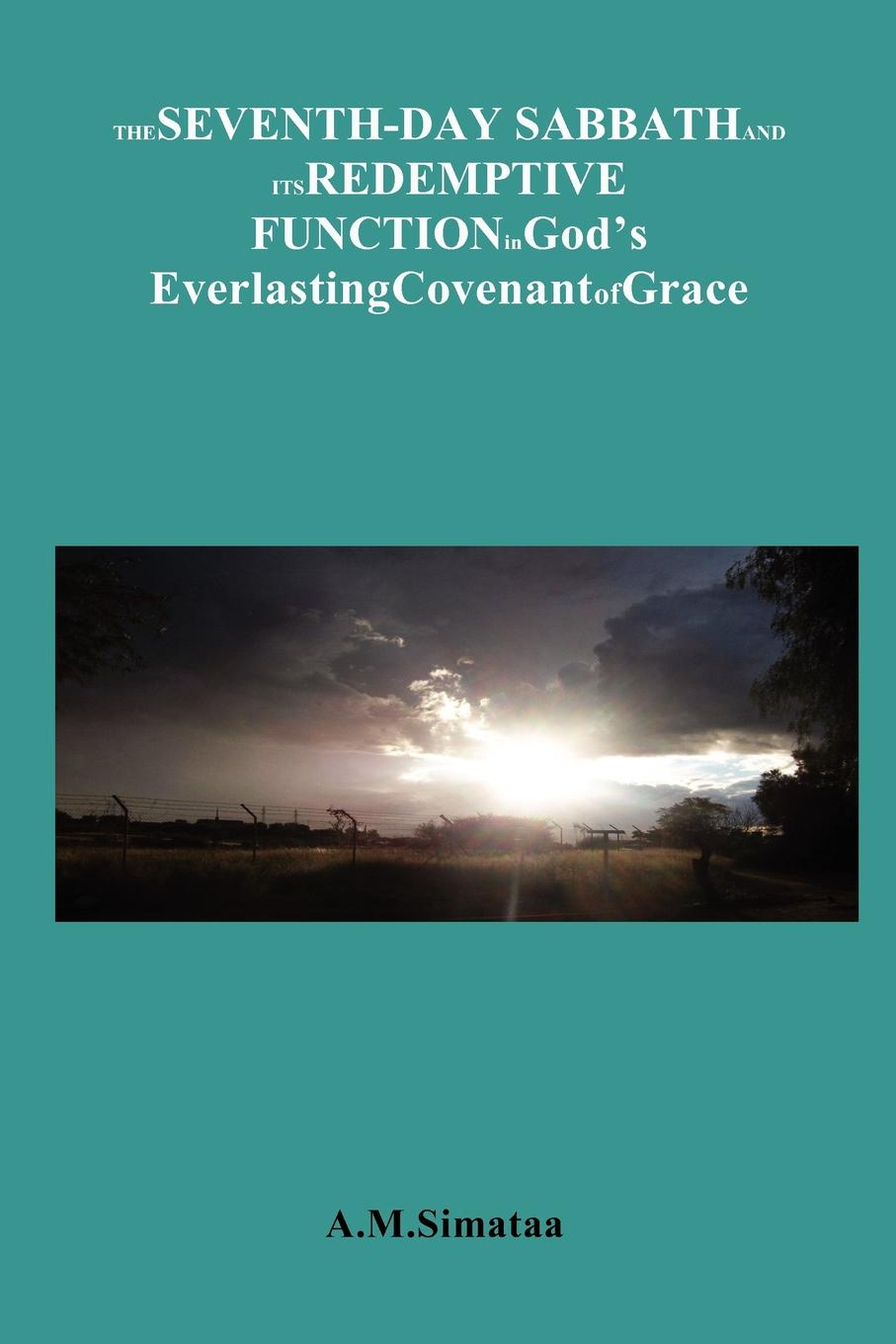 A.M.Simataa The Seventh-Day Sabbath and its Redemptive Function in God's Everlasting Covenant of Grace. A brief look at the role of the Sabbath in the Covenant of Grace andrews silas milton the sabbath at home