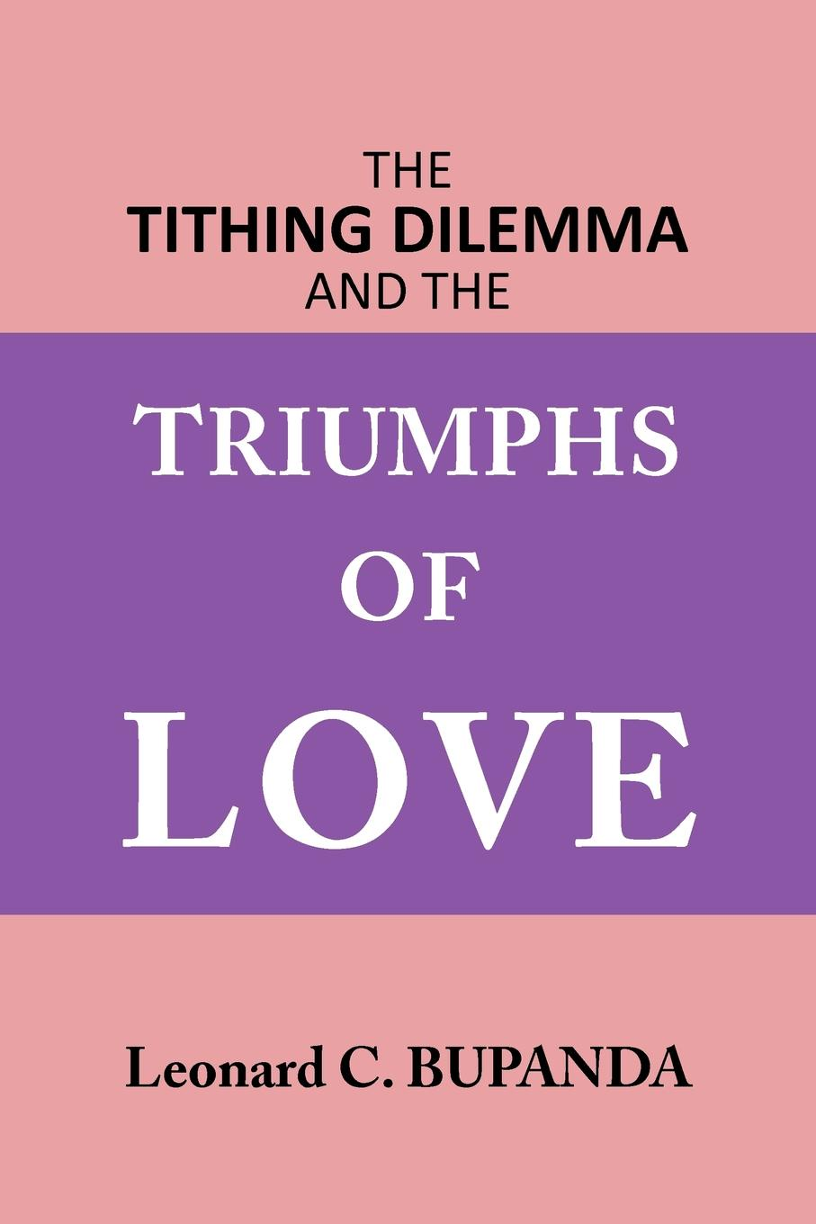 Leonard C. Bupanda The Tithing Dilemma and the Triumphs of Love triumphs of experience the men of the harvard grant study