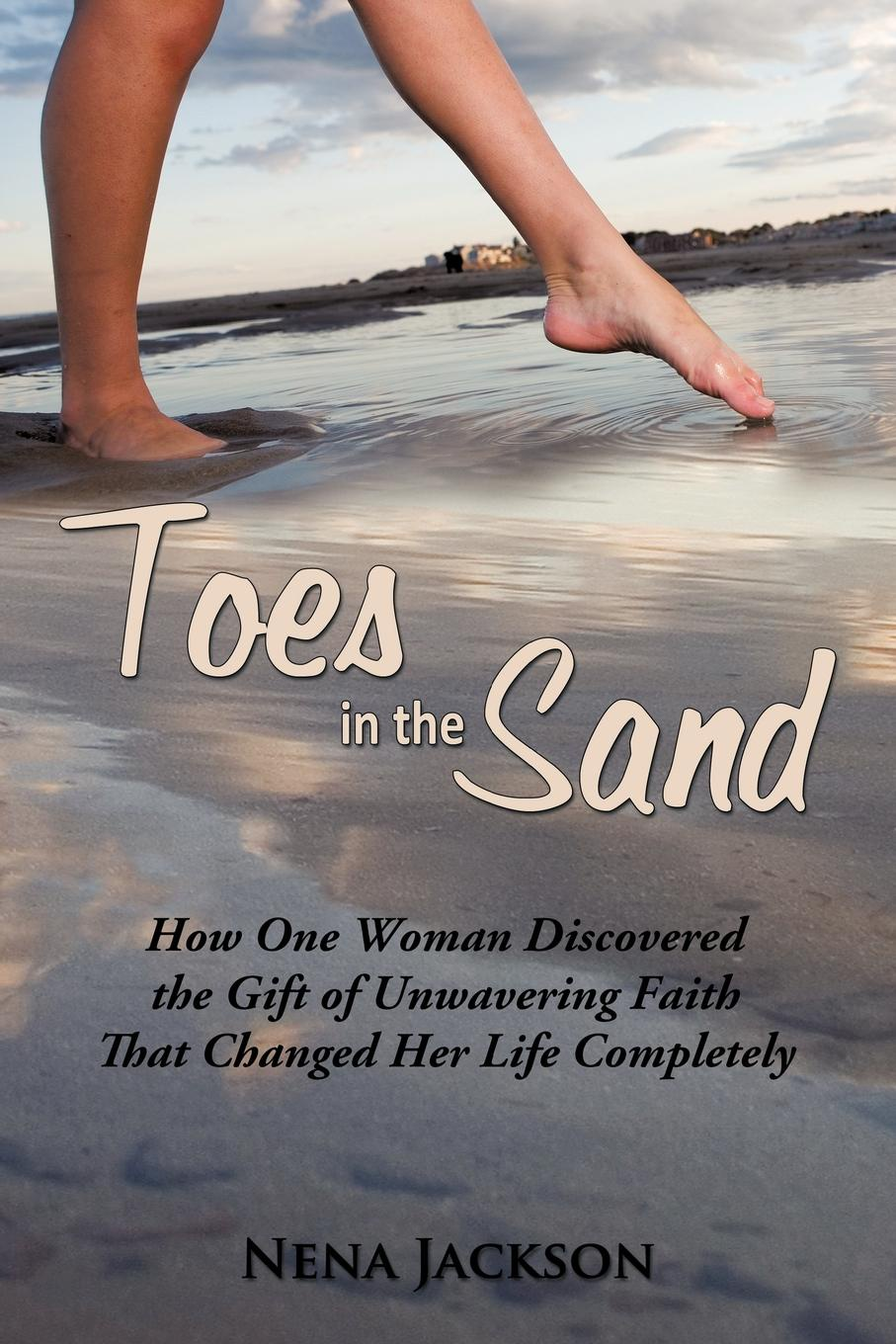 Nena Jackson Toes in the Sand. How One Woman Discovered the Gift of Unwavering Faith That Changed Her Life Completely phil sanders a faith built on sand