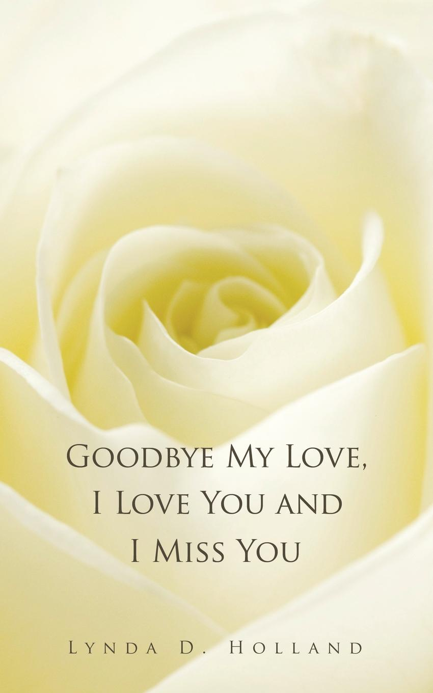 Lynda D. Holland Goodbye My Love, I Love You and I Miss You trish goetz my goodbye